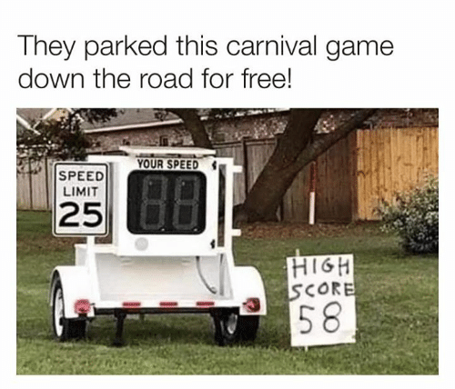 Speed Limit: They parked this carnival game  down the road for free!  YOUR SPEED  SPEED  LIMIT  25  HIGH  SCORE  |58