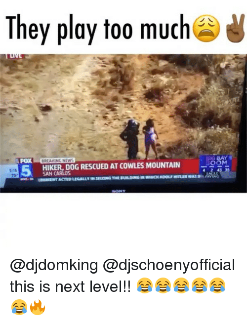 """Playing Too Much: They play too much  G BAY  FOX  BREAKING NEWS  S:16  70""""  5  HIKER, DOG RESCUED AT COWLES MOUNTAIN 9OM  SAN @djdomking @djschoenyofficial this is next level!! 😂😂😂😂😂😂🔥"""