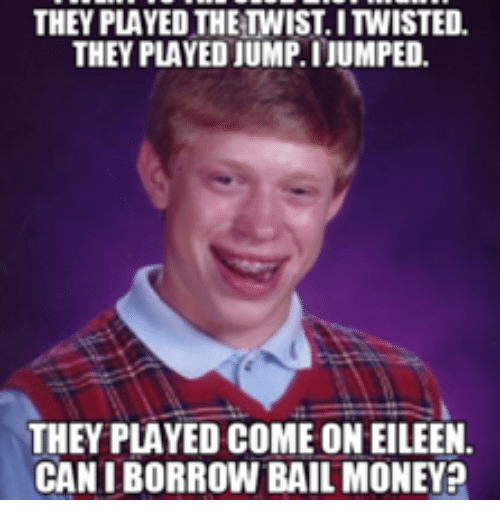 Eileen Meme: THEY PLAYED THETHIST.ITWISTED.  THEY PLAYED JUMP.I JUMPED.  THEY PLAYED COMEONEILEEN.  CANIBORROW BAIL MONEY