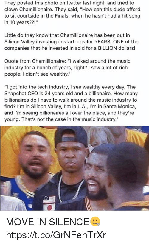 """Dude, Finals, and Memes: They posted this photo on twitter last night, and tried to  clown Chamillionaire. They said, """"How can this dude afford  to sit courtside in the Finals, when he hasn't had a hit song  in 10 years??  Little do they know that Chamillionaire has been out in  Silicon Valley investing in start-ups for YEARS. ONE of the  companies that he invested in sold for a BILLION dollars!  Quote from Chamillionaire: """"I walked around the music  industry for a bunch of years, right? I saw a lot of rich  people. I didn't see wealthy.""""  """"I got into the tech industry, l see wealthy every day. The  Snapchat CEO is 24 years old and a billionaire. How many  billionaires do I have to walk around the music industry to  find? I'm in Silicon Valley, I'm in L.A., I'm in Santa Monica,  and I'm seeing billionaires all over the place, and they're  young. That's not the case in the music industry."""" MOVE IN SILENCE🤐 https://t.co/GrNFenTrXr"""