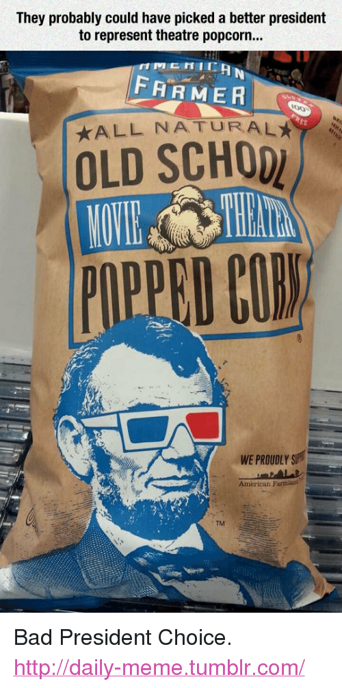 """Popcorn: They probably could have picked a better president  to represent theatre popcorn.  FARMER  ALL NATURALA  OLD SCHOD  WE PROUDLY S  American Farmland  TM <p>Bad President Choice.<br/><a href=""""http://daily-meme.tumblr.com""""><span style=""""color: #0000cd;""""><a href=""""http://daily-meme.tumblr.com/"""">http://daily-meme.tumblr.com/</a></span></a></p>"""