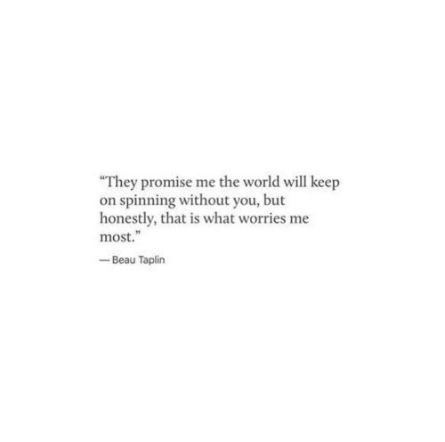 """spinning: """"They promise me the world will keep  on spinning without you, but  honestly, that is what worries me  most.""""  -Beau Taplin  5"""