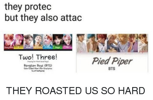 Pied: they protec  but they also attac  Two! Three!  Pied Piper  BTS THEY ROASTED US SO HARD