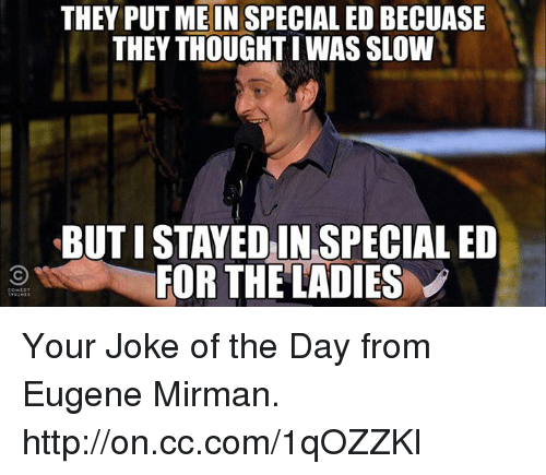 joke of the day: THEY PUT ME IN SPECIALED BECUASE  THEY THOUGHT WAS SLOW  BUTISTAYEDIN SPECIAL ED  FOR THE LADIES Your Joke of the Day from Eugene Mirman. http://on.cc.com/1qOZZKl