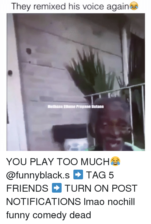 you play too much: They remixed his voice again  Melhane Ellulle Propane Butane YOU PLAY TOO MUCH😂 @funnyblack.s ➡️ TAG 5 FRIENDS ➡️ TURN ON POST NOTIFICATIONS lmao nochill funny comedy dead