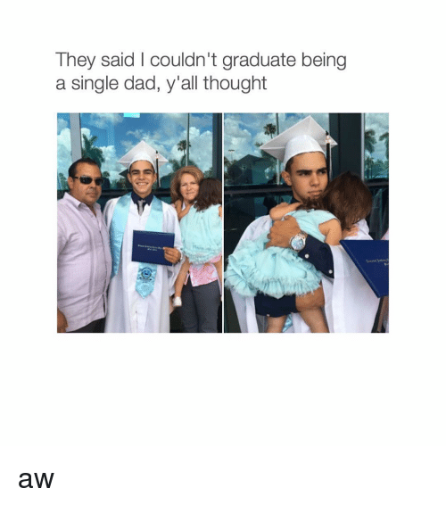 Dad, Girl Memes, and Singles: They said couldn't graduate being  a single dad, y'all thought aw