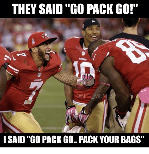 "go pack: THEY SAID ""GO PACK GO!  @NE MEMES  ISAID ""GO PACK GO PACK YOUR BAGS"""