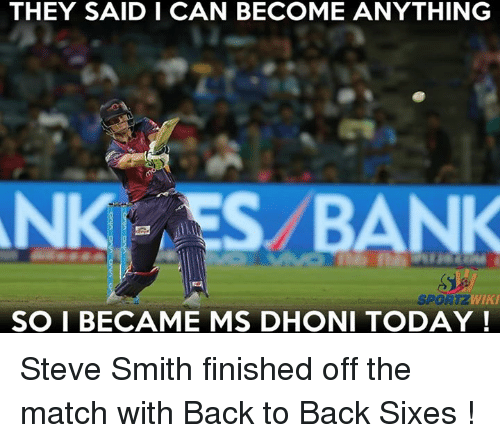 Steve Smith: THEY SAID I CAN BECOME ANYTHING  BANK  WIKI  SPORTZ  SO I BECAME MS DHONI TODAY Steve Smith finished off the match with Back to Back Sixes !