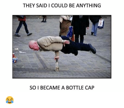 Memes, 🤖, and Cap: THEY SAID I COULD BE ANYTHING  SO I BECAME A BOTTLE CAP 😂