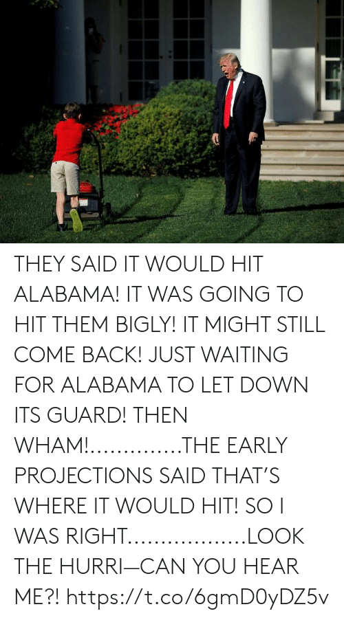 Bigly: THEY SAID IT WOULD HIT ALABAMA! IT WAS GOING TO HIT THEM BIGLY! IT MIGHT STILL COME BACK! JUST WAITING FOR ALABAMA TO LET DOWN ITS GUARD! THEN WHAM!..............THE EARLY PROJECTIONS SAID THAT'S WHERE IT WOULD HIT! SO I WAS RIGHT..................LOOK THE HURRI—CAN YOU HEAR ME?! https://t.co/6gmD0yDZ5v