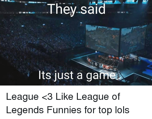 league of legend: They said  Its just a game League <3 Like League of Legends Funnies for top lols