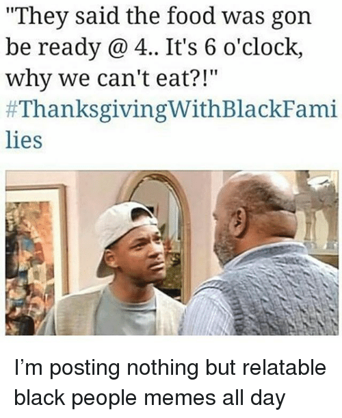 "People Memes: ""They said the food was gorn  be ready 4.. It's 6 o'clock,  why we can't eat?!""  #ThanksgivingWithBlackFami  lies I'm posting nothing but relatable black people memes all day"