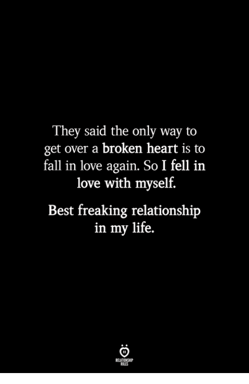 Fall, Life, and Love: They said the only way to  get over a broken heart is to  fall in love again. So I fell in  love with myself.  Best freaking relationship  in my life.  ILES