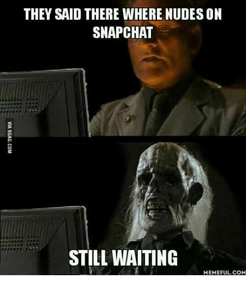 Still Waiting Meme: THEY SAID THERE WHERE NUDES ON  SNAPCHAT  STILL WAITING  MEMEFUL COM