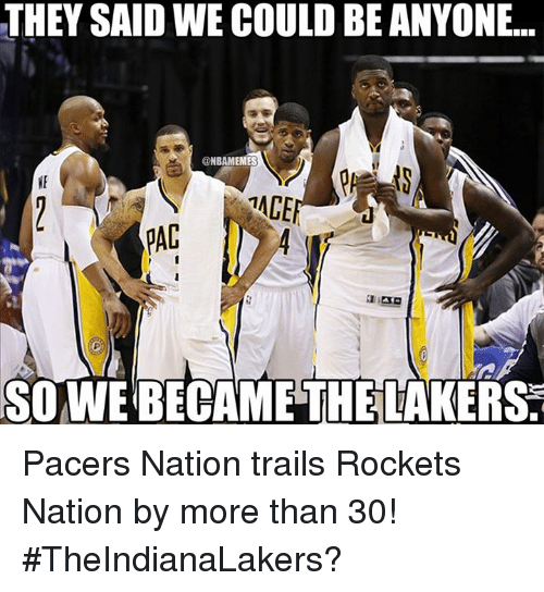 Taced: THEY SAID WE COULD BE ANYONE...  @NBAMEMES  TACE  SO WE BECAME THE LAKER Pacers Nation trails Rockets Nation by more than 30! #TheIndianaLakers?