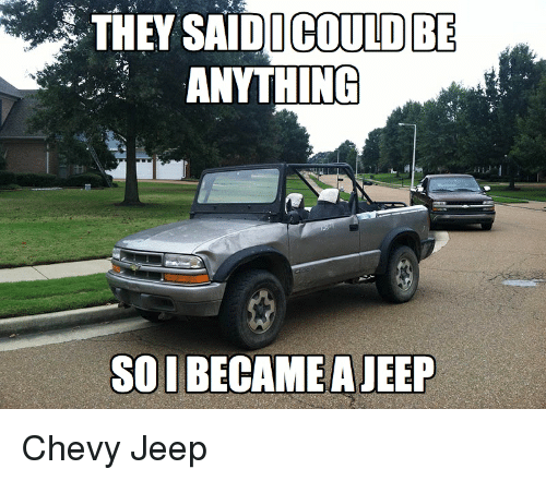 2016 Chevy THEY SAIDI COULD BE ANYTHING SO I BECAME a JEEP Chevy Jeep ...
