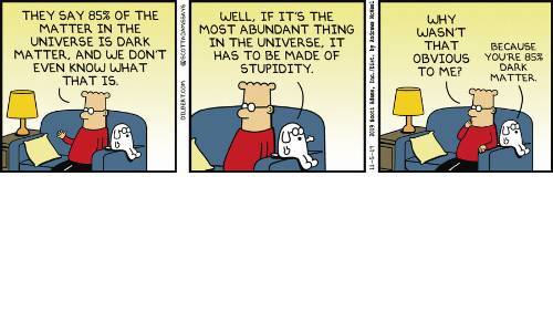 Dilbert, Stupidity, and Dark Matter: THEY SAY 85% OF THE  MATTER IN THE  UNIVERSE IS DARK  MATTER, AND WE DON'T  EVEN KNOW WHAT  THAT IS  WELL, IF IT'S THE  MOST ABUNDANT THING  IN THE UNIVERSE, IT  HAS TO BE MADE OF  STUPIDITY.  WHY  WASN'T  THAT  OBVIOUSYOU'RE 85%  TO ME?  BECAUSE  DARK  ΜΑΤTER.  DILBERT.COM  @SCOTTADAMSSAYS  11-5-19  2019 Scott Adans, Inc./Dist. by Andrews McMeel