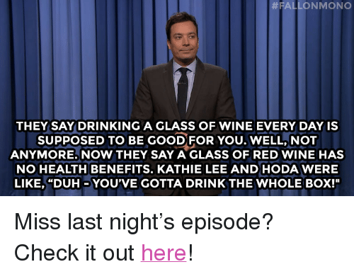"""Kathie: THEY SAY DRINKING A GLASS OF WINE EVERY DAY IS  SUPPOSED TO BE GOODFOR YOU. WELL, NOT  ANYMORE. NOW THEY SAY A GLASS OF RED WINE HAS  NO HEALTH BENEFITS. KATHIE LEE ANDHODA WERE  LIKE, """"DUH _ YOU'VE GOTTA DRINK THE WHOLE BOX!"""" <p>Miss last night&rsquo;s episode? Check it out <a href=""""http://www.nbc.com/the-tonight-show/episodes/57"""" target=""""_blank"""">here</a>!</p>"""