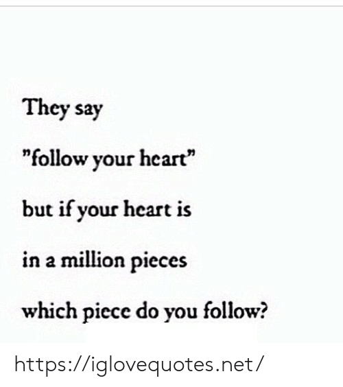 """Follow Your: They say  """"follow your heart""""  but if your heart is  in a million pieces  which piece do you follow? https://iglovequotes.net/"""