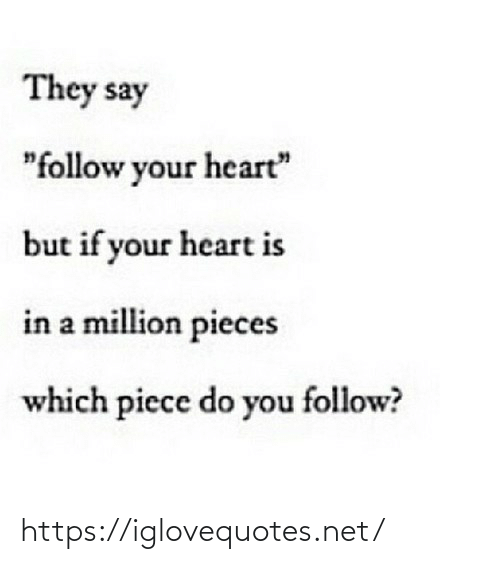 """If Your: They say  """"follow your heart""""  but if your heart is  in a million pieces  which piece do you follow? https://iglovequotes.net/"""