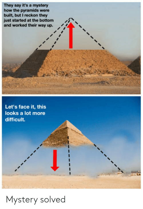Mystery Solved: They say it's a mystery  how the pyramids were  built, but I reckon they  just started at the bottom  and worked their way up.  i  Let's face it, this  looks a lot more  difficult. Mystery solved