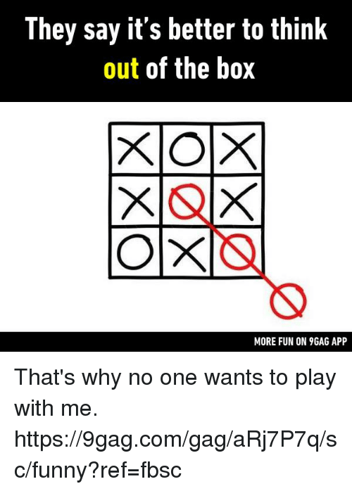 comming: They say it's better to think  out of the box  MORE FUN ON 9GAG APP That's why no one wants to play with me.  https://9gag.com/gag/aRj7P7q/sc/funny?ref=fbsc