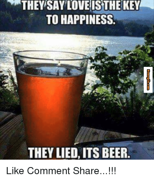 memes: THEY SAY LOVE IS THE KEY  TO HAPPINESS.  THEY LIED, ITS BEER Like Comment Share...!!!