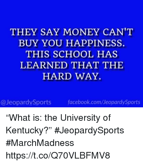 "Money Cant Buy: THEY SAY MONEY CAN'T  BUY YOU HAPPINESS.  THIS SCHOOL HAS  LEARNED THAT THE  HARD WAY  @JeopardvSports fcbok.com/JeopardySports ""What is: the University of Kentucky?"" #JeopardySports #MarchMadness https://t.co/Q70VLBFMV8"