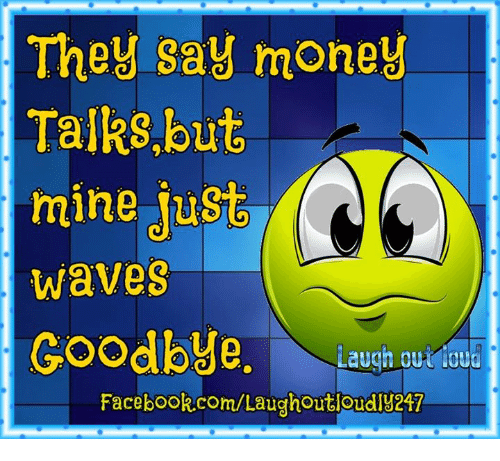 money talk: They say money  Talks, but  ming Just  Waves  Goodbye  Laugh out loud  Facebook.com/Laughout loudly217