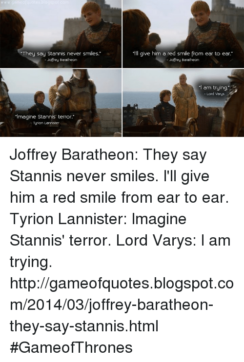 """Lord Varis: """"They say Stannis never smiles.""""  Joffrey Boratheon  """"Imagine Stannis terror.  Tyrion Lannister  """"ll give him a red smile from ear to ear.""""  Joffrey Borotheon  -I am trying  Lord Vorys Joffrey Baratheon: They say Stannis never smiles. l'll give him a red smile from ear to ear. Tyrion Lannister: lmagine Stannis' terror. Lord Varys: l am trying.  http://gameofquotes.blogspot.com/2014/03/joffrey-baratheon-they-say-stannis.html #GameofThrones"""