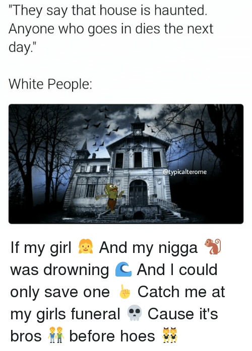 """Memes, My Nigga, and 🤖: """"They say that house is haunted.  Anyone who goes in dies the next  day  White People:  otypicalterome If my girl 👧 And my nigga 🐒 was drowning 🌊 And I could only save one ☝ Catch me at my girls funeral 💀 Cause it's bros 👬 before hoes 👯"""