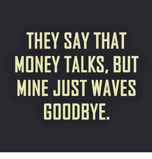money talk: THEY SAY THAT  MONEY TALKS BUT  MINE JUST WAVES  GOODBYE