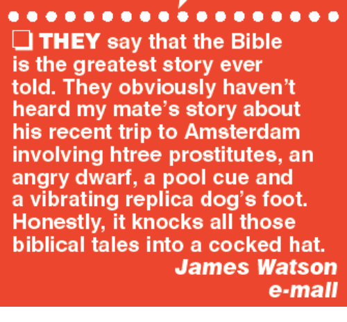 Vibraters: THEY say that the Bible  is the greatest story ever  told. They obviously haven't  heard my mate's story about  his recent trip to Amsterdam  involving htree prostitutes, an  angry dwarf, a pool cue and  a vibrating replica dog's foot.  Honestly, it knocks all those  biblical tales into a cocked hat.  James Watson  e-mall