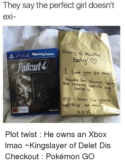 Girls, Lmao, and Love: They say the perfect girl doesn't  eXI  Happy 6 Months  PSA. @gaming humor  baby.  Falaut4  I Love you so much  Thanks always  beide  the reason behind  m  Smile  UPS) I know I'm gonna  rege this so much Plot twist : He owns an Xbox lmao  ~Kingslayer of Delet Dis  Checkout : Pokémon GO