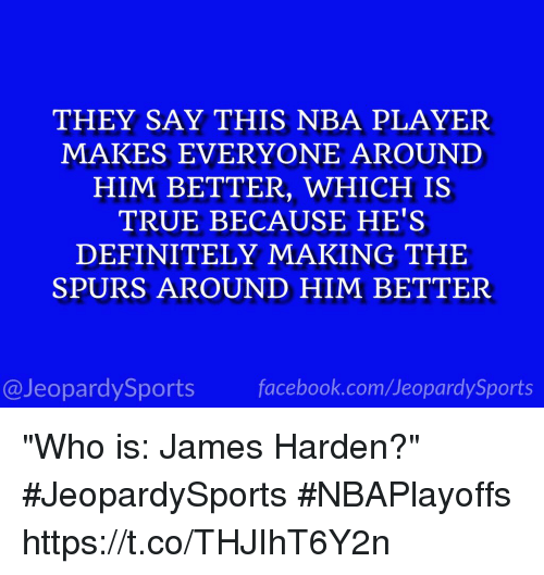 """player: THEY SAY THIS NBA PLAYER  MAKES EVERYONE AROUND  HIM BETTER, WHICH IS  TRUE BECAUSE HE'S  DEFINITELY MAKING THE  SPURS AROUND HIM BETTER  @Jeopardy Sports  Sports """"Who is: James Harden?"""" #JeopardySports #NBAPlayoffs https://t.co/THJIhT6Y2n"""