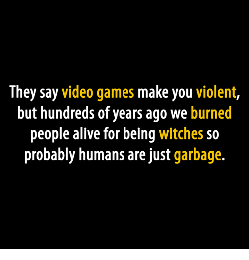 Alive, Video Games, and Games: They say video games make you violent,  but hundreds of years ago we  burned  people alive for being witches so  probably humans are just garbage.