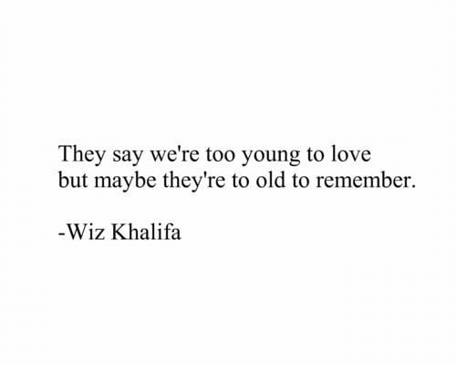 wiz: They say we're too young to love  but maybe they're to old to remember.  -Wiz Khalifa