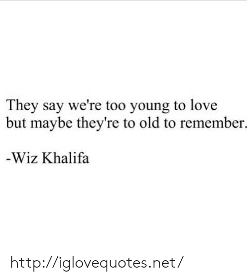 Wiz Khalifa: They say we're too young to love  but maybe they're to old to remember.  -Wiz Khalifa http://iglovequotes.net/