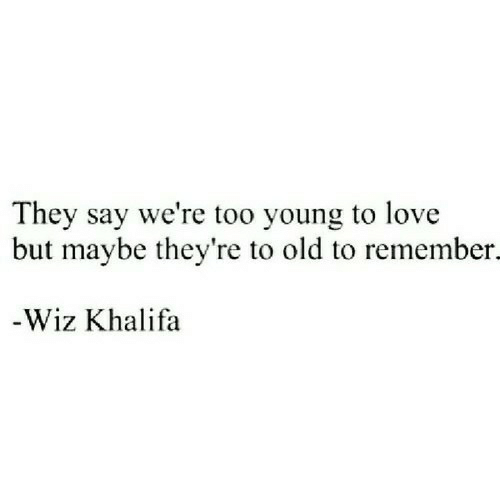 Wiz Khalifa: They say we're too young to love  but maybe they're to old to remember.  -Wiz Khalifa