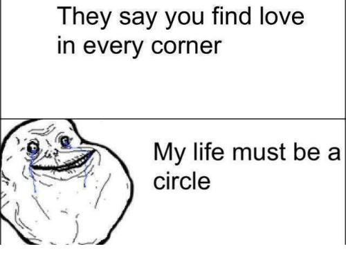 finding love: They say you find love  In every corner  My life must be a  circle