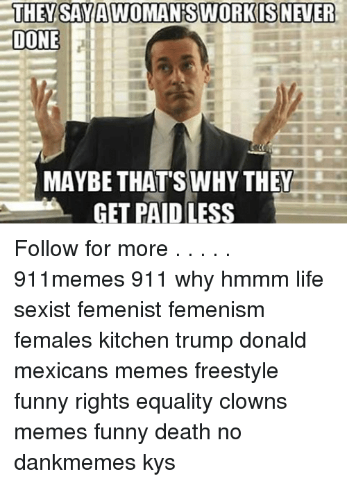 Mexican Meme: THEY SAYAVTOMANTS WORKIS NEVER  DONE  MAYBE THATS WHY THEY  A GET PAID LESS Follow for more . . . . . 911memes 911 why hmmm life sexist femenist femenism females kitchen trump donald mexicans memes freestyle funny rights equality clowns memes funny death no dankmemes kys