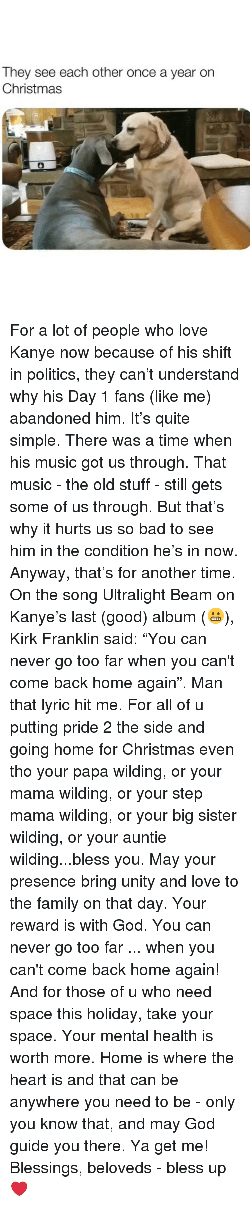 """Unity: They see each other once a year on  Christmas For a lot of people who love Kanye now because of his shift in politics, they can't understand why his Day 1 fans (like me) abandoned him. It's quite simple. There was a time when his music got us through. That music - the old stuff - still gets some of us through. But that's why it hurts us so bad to see him in the condition he's in now. Anyway, that's for another time. On the song Ultralight Beam on Kanye's last (good) album (😬), Kirk Franklin said: """"You can never go too far when you can't come back home again"""". Man that lyric hit me. For all of u putting pride 2 the side and going home for Christmas even tho your papa wilding, or your mama wilding, or your step mama wilding, or your big sister wilding, or your auntie wilding...bless you. May your presence bring unity and love to the family on that day. Your reward is with God. You can never go too far ... when you can't come back home again! And for those of u who need space this holiday, take your space. Your mental health is worth more. Home is where the heart is and that can be anywhere you need to be - only you know that, and may God guide you there. Ya get me! Blessings, beloveds - bless up ❤️"""