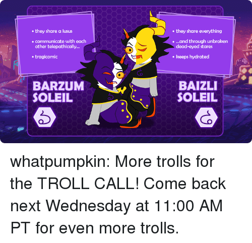 Wednesdays: they share a lusus  they share everything  communicate with each  other telepathically...  ....and through unbroken  dead-eyed stares  tragicomic  . keeps hydrated  BARZUM  SOLEIL  BAIZLI  SOLEIL whatpumpkin:    More trolls for theTROLL CALL!Come back next Wednesday at 11:00 AM PT for even more trolls.