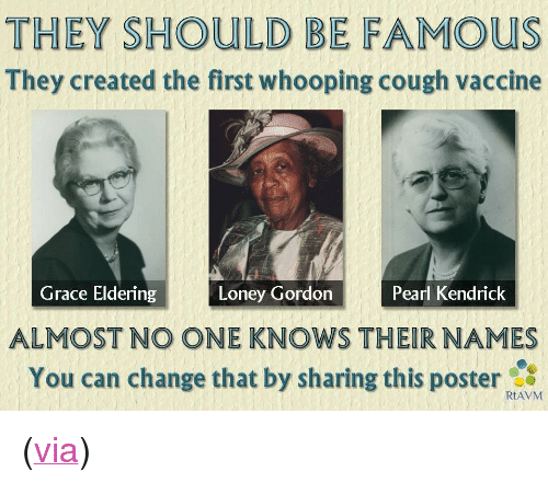 """whooping cough: THEY SHOULD BE FAMOUS  They created the first whooping cough vaccine  Grace Eldering  Pearl Kendrick  Loney Gordon  ALMOST NO ONE KNOWS THEIR NAMES  You can change that by sharing this poster  RtAVM <p>(<a href=""""http://refutationstoantivaccinememes.org/"""">via</a>)</p>"""