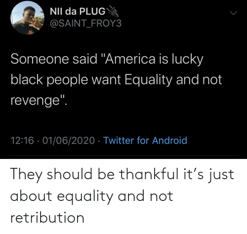equality: They should be thankful it's just about equality and not retribution