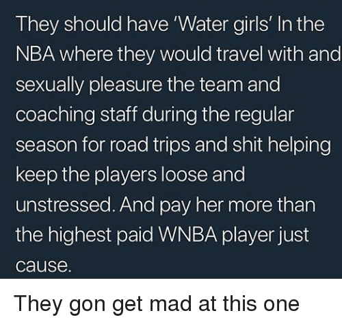 Coaching: They should have 'Water girls' In the  NBA where they would travel with and  sexually pleasure the team and  coaching staff during the regular  season for road trips and shit helping  keep the players loose and  unstressed. And pay her more than  the highest paid WNBA player just  cause. They gon get mad at this one