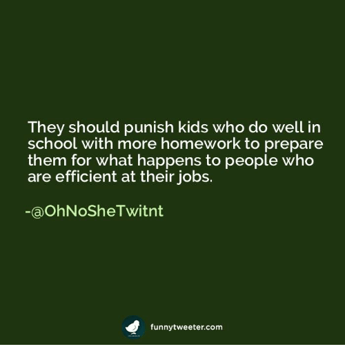 Punishes: They should punish kids who do well in  school with more homework to prepare  them for what happens to people who  are efficient at their jobs.  OShel Witn  funnytweeter com