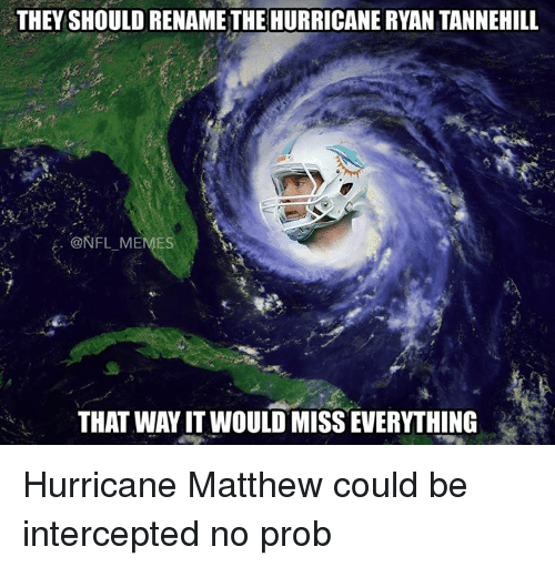 No Probs: THEY SHOULD RENAME THE HURRICANE RYAN TANNEHILL  @NFL MEMES  THAT WAY IT WOULD MISSEWERYTHING Hurricane Matthew could be intercepted no prob