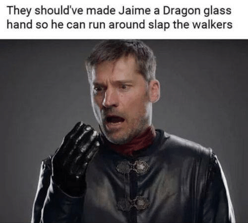 jaime: They should've made Jaime a Dragon glass  hand so he can run around slap the walkers