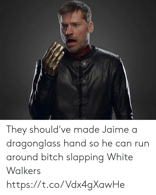 jaime: They should've made Jaime a dragonglass hand so he can run around bitch slapping White Walkers https://t.co/Vdx4gXawHe